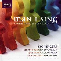 BBC Singers : Man I Sing -  Choral Music by Bob Chilcott : 00  1 CD : Bob Chilcott : Bob Chilcott : 100