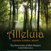 University of Utah Singers : Alleluia: Sacred Choral Music : 00  1 CD : Brady R. Allred :